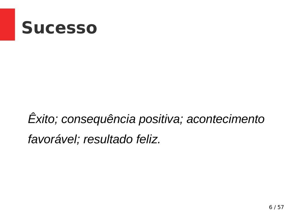 6 / 57 Sucesso Êxito; consequência positiva; ac...