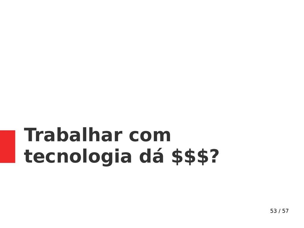 53 / 57 Trabalhar com tecnologia dá $$$?