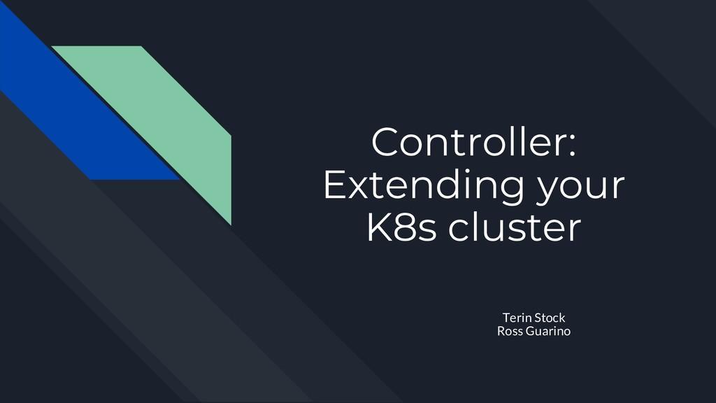 Controller: Extending your K8s cluster Terin St...
