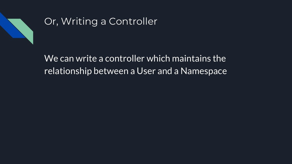 Or, Writing a Controller We can write a control...