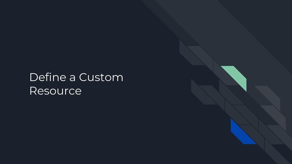Define a Custom Resource