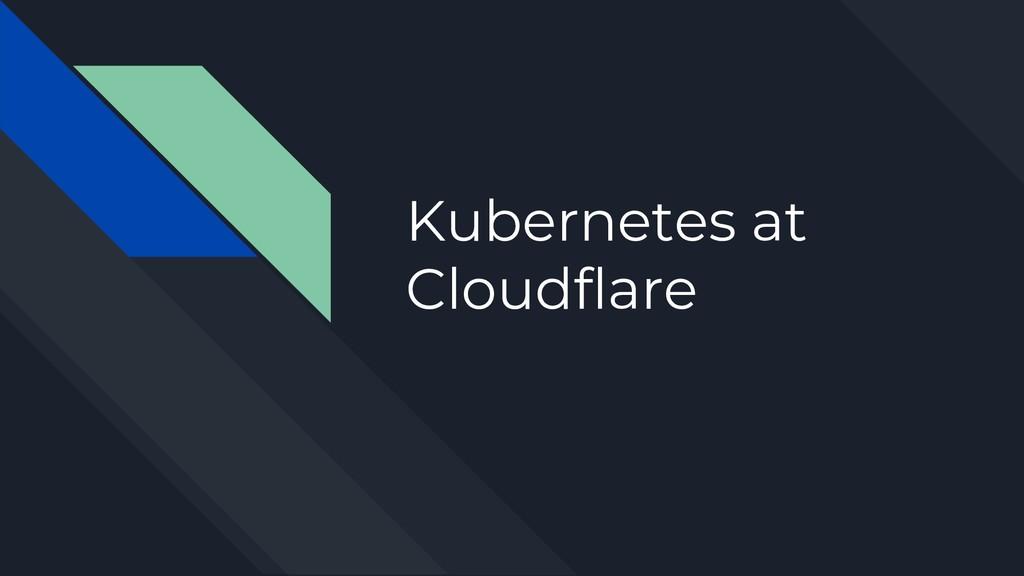 Kubernetes at Cloudflare