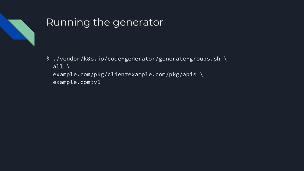Running the generator $ ./vendor/k8s.io/code-ge...
