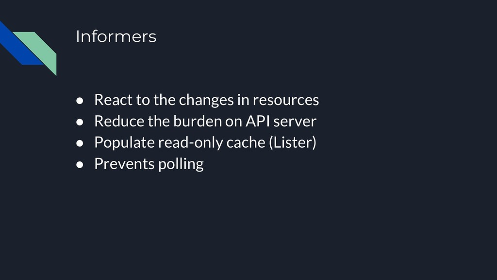 Informers ● React to the changes in resources ●...
