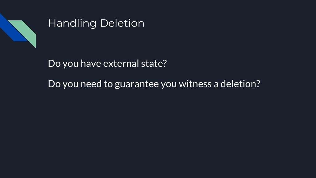 Handling Deletion Do you have external state? D...