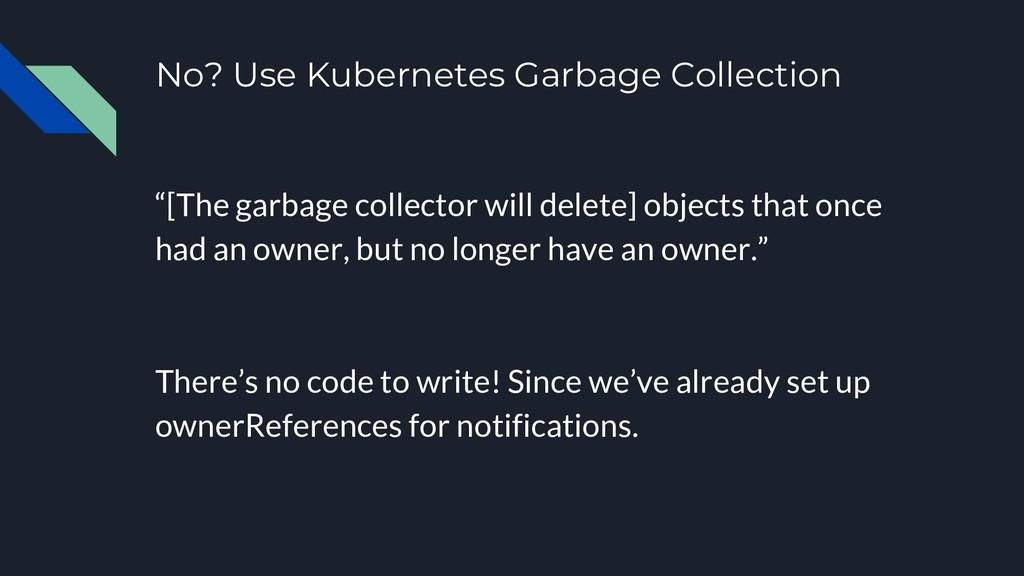 "No? Use Kubernetes Garbage Collection ""[The gar..."