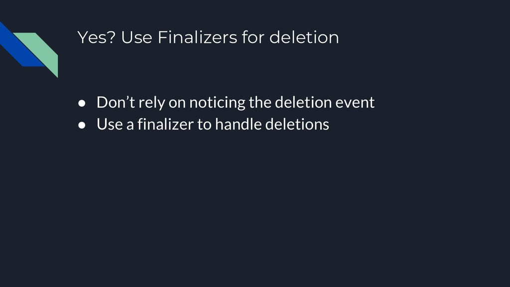 Yes? Use Finalizers for deletion ● Don't rely o...