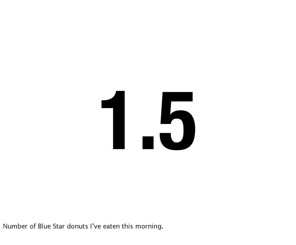 1.5 Number of Blue Star donuts I've eaten this ...