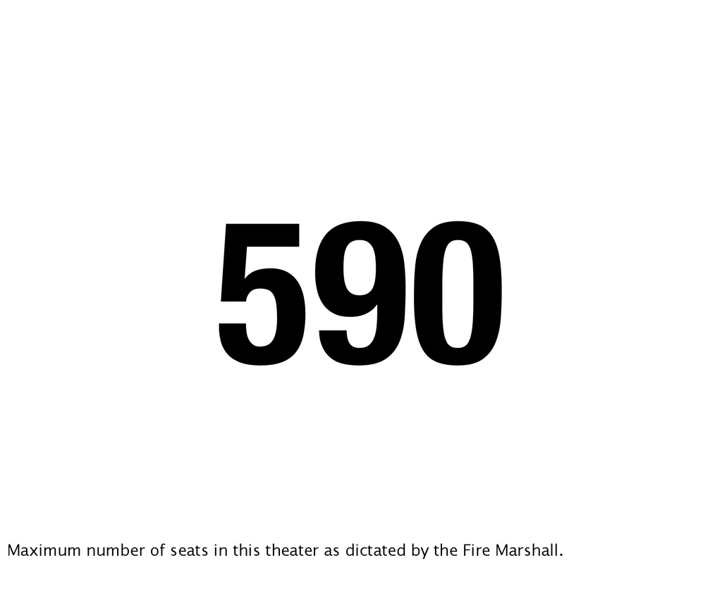 590 Maximum number of seats in this theater as ...
