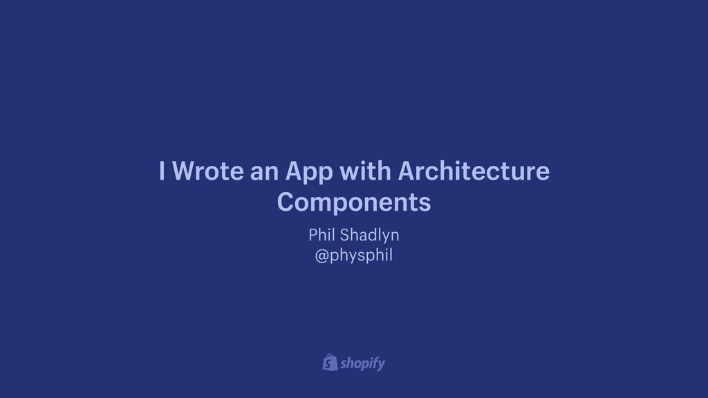 Phil Shadlyn @physphil I Wrote an App with Arch...