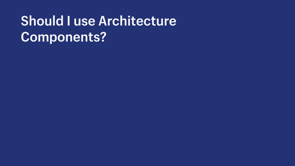 Should I use Architecture Components?