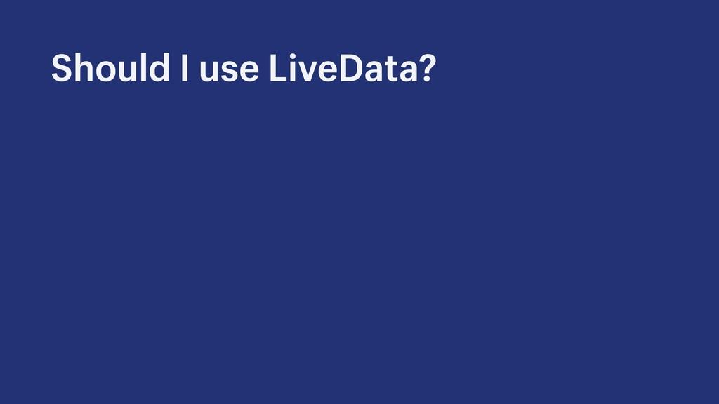 Should I use LiveData?