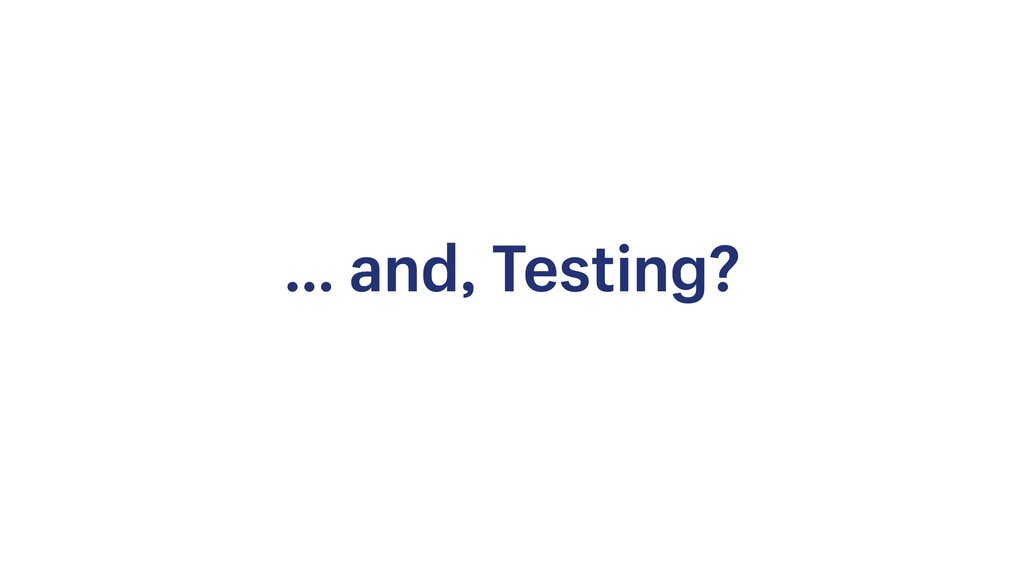 … and, Testing?