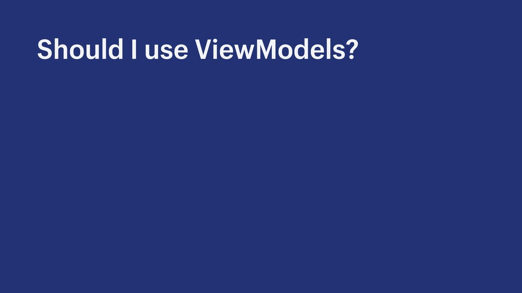 Should I use ViewModels?