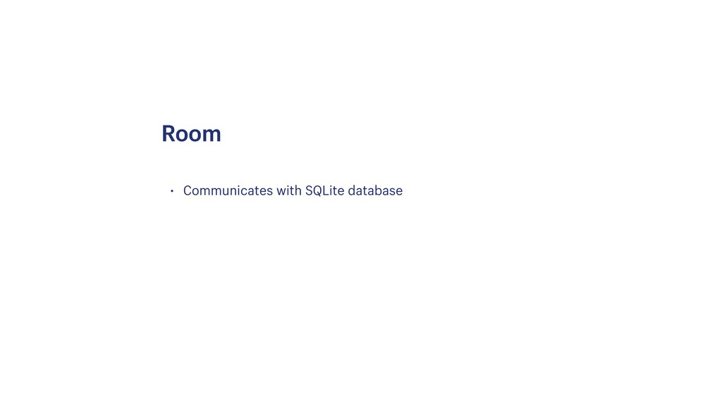 • Communicates with SQLite database Room