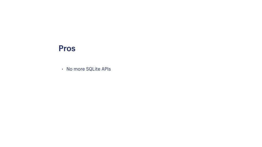 • No more SQLite APIs Pros