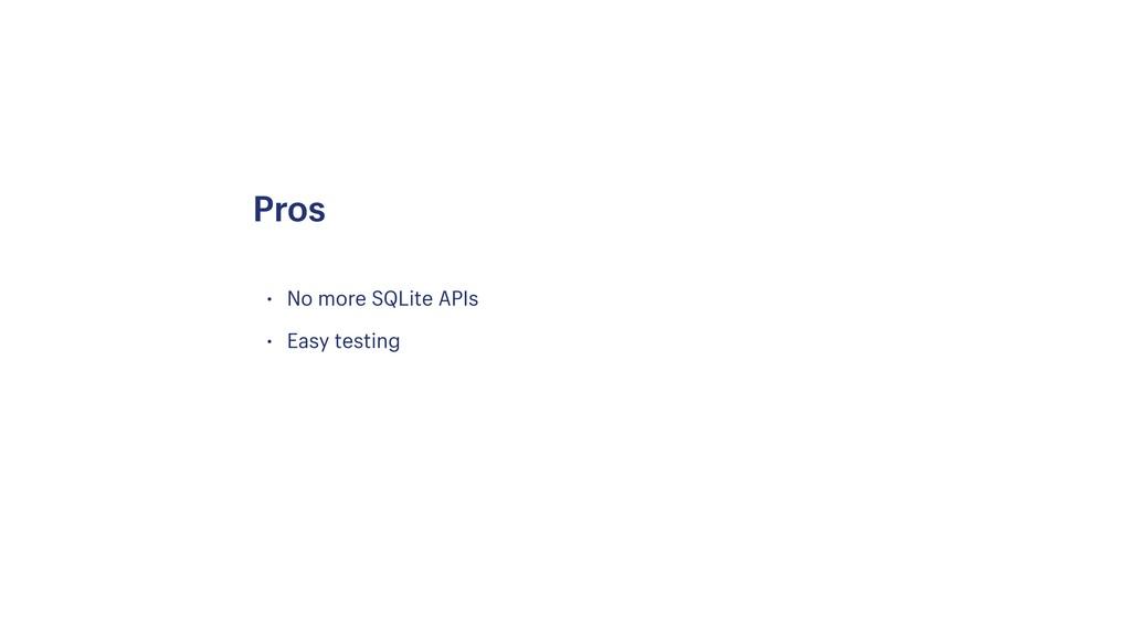 • No more SQLite APIs • Easy testing Pros