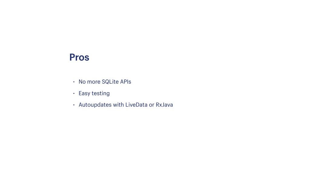 • No more SQLite APIs • Easy testing • Autoupda...