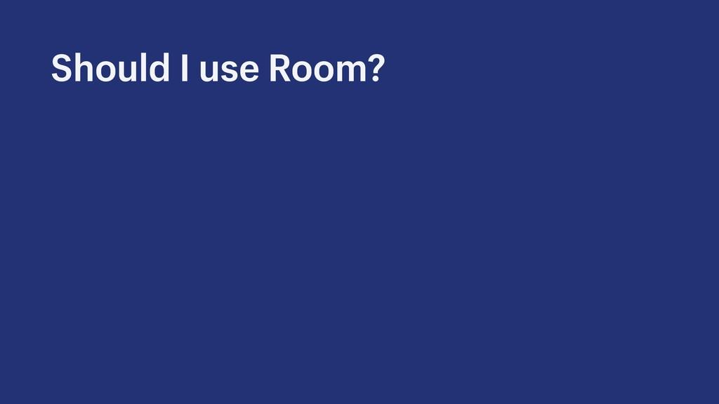Should I use Room?