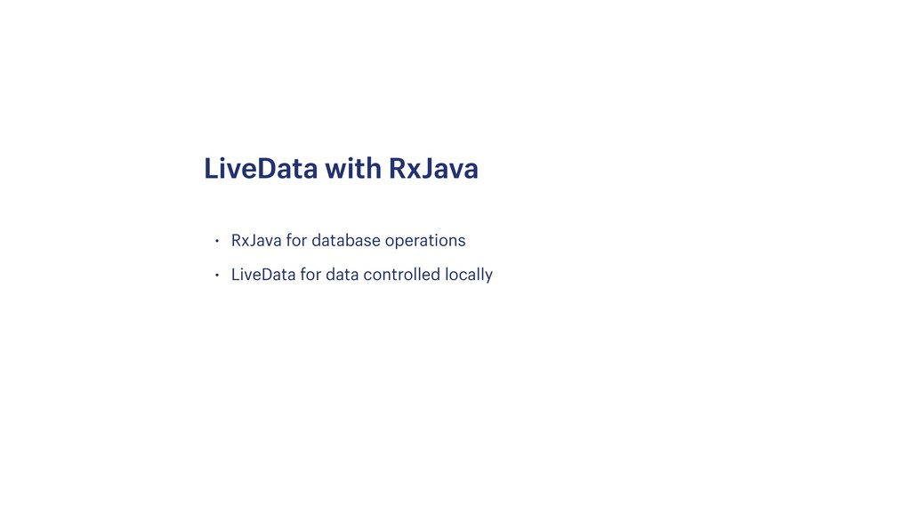 • RxJava for database operations • LiveData for...