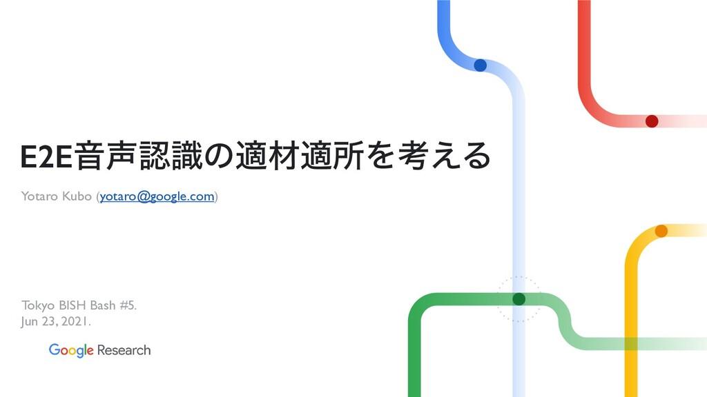 Yotaro Kubo (yotaro@google.com) E2EԻࣝͷదࡐదॴΛߟ͑...