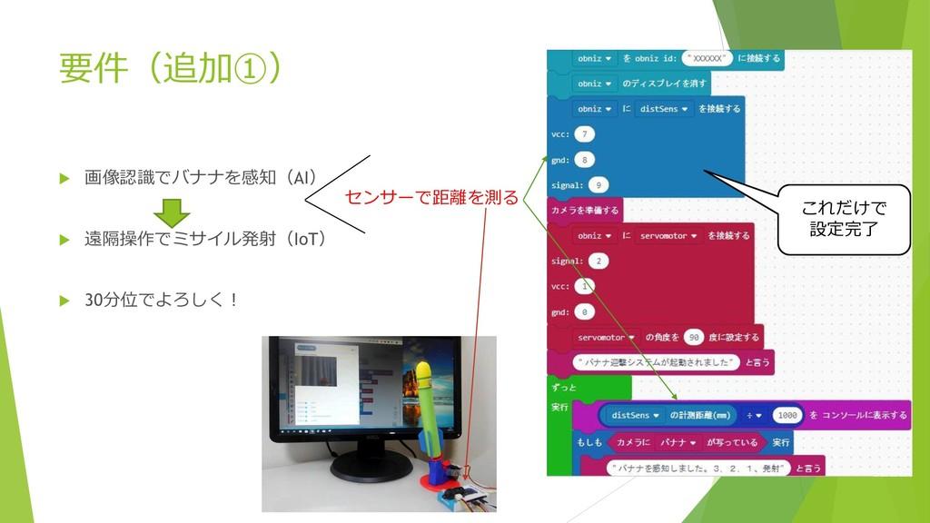 要件(追加①)  画像認識でバナナを感知(AI)  遠隔操作でミサイル発射(IoT)  ...