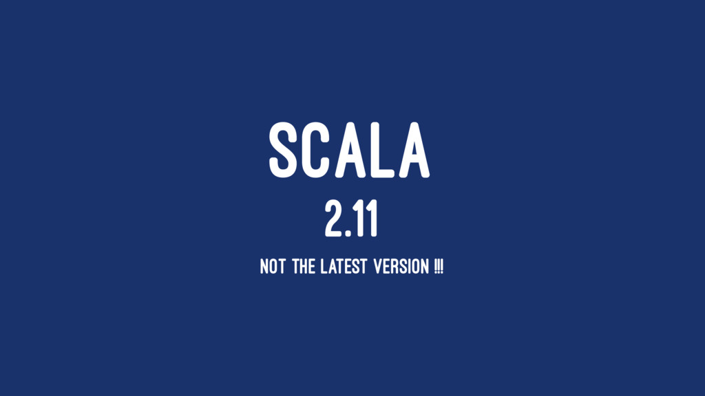 SCALA 2.11 NOT THE LATEST VERSION !!!