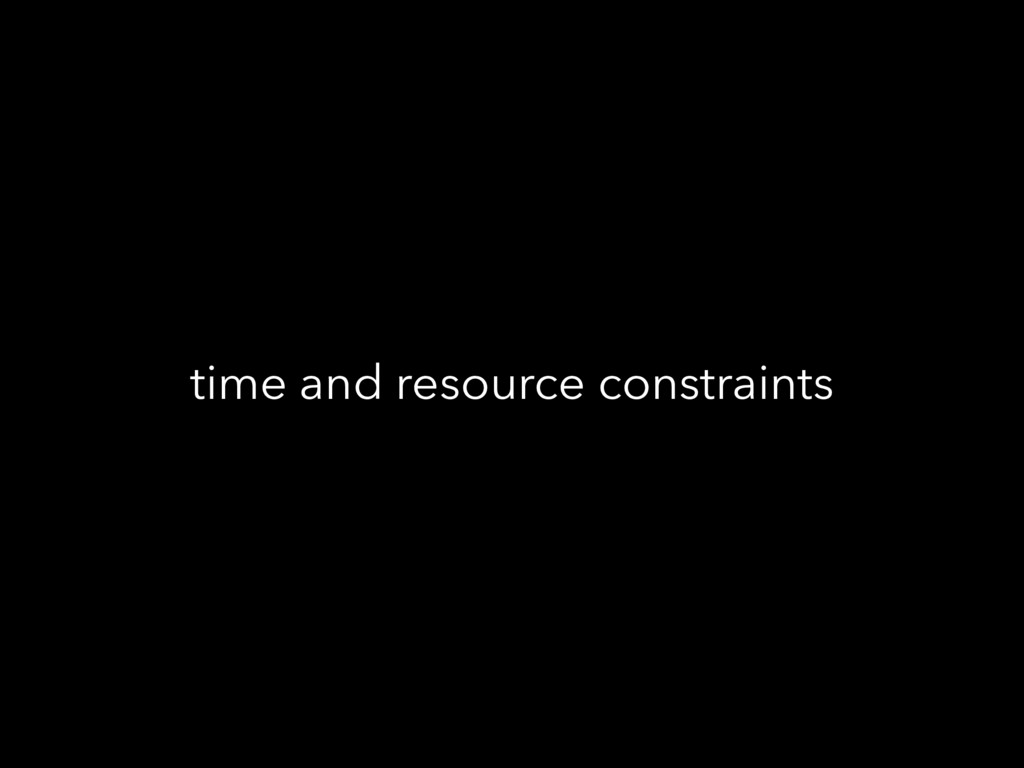 time and resource constraints