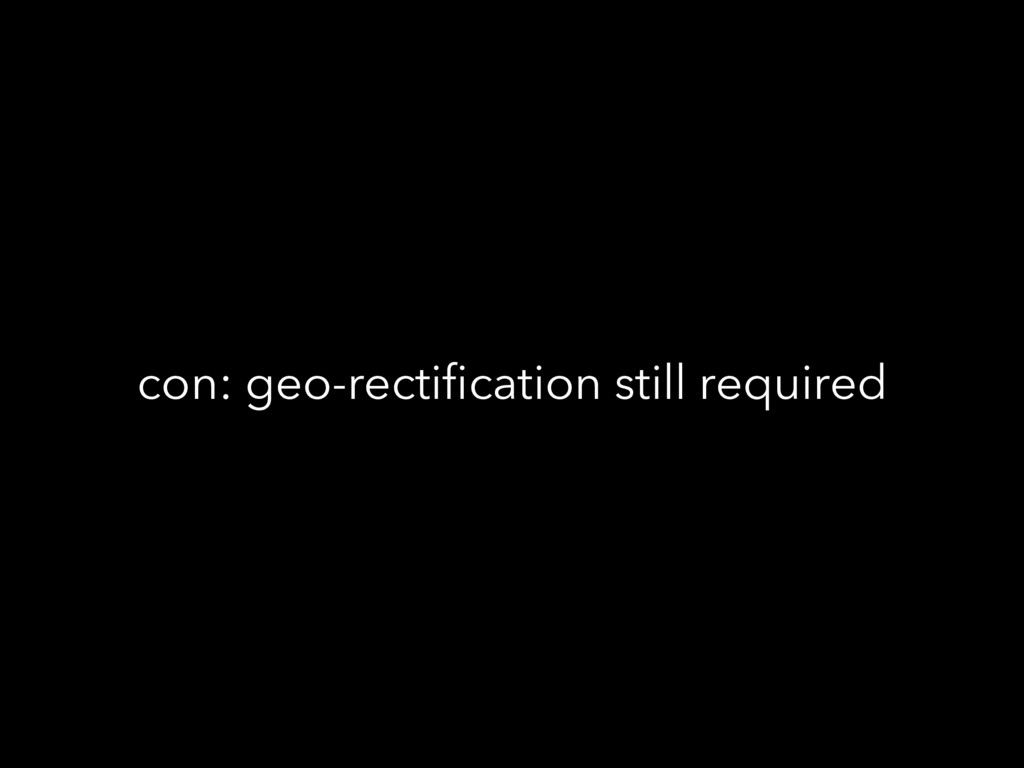 con: geo-rectification still required