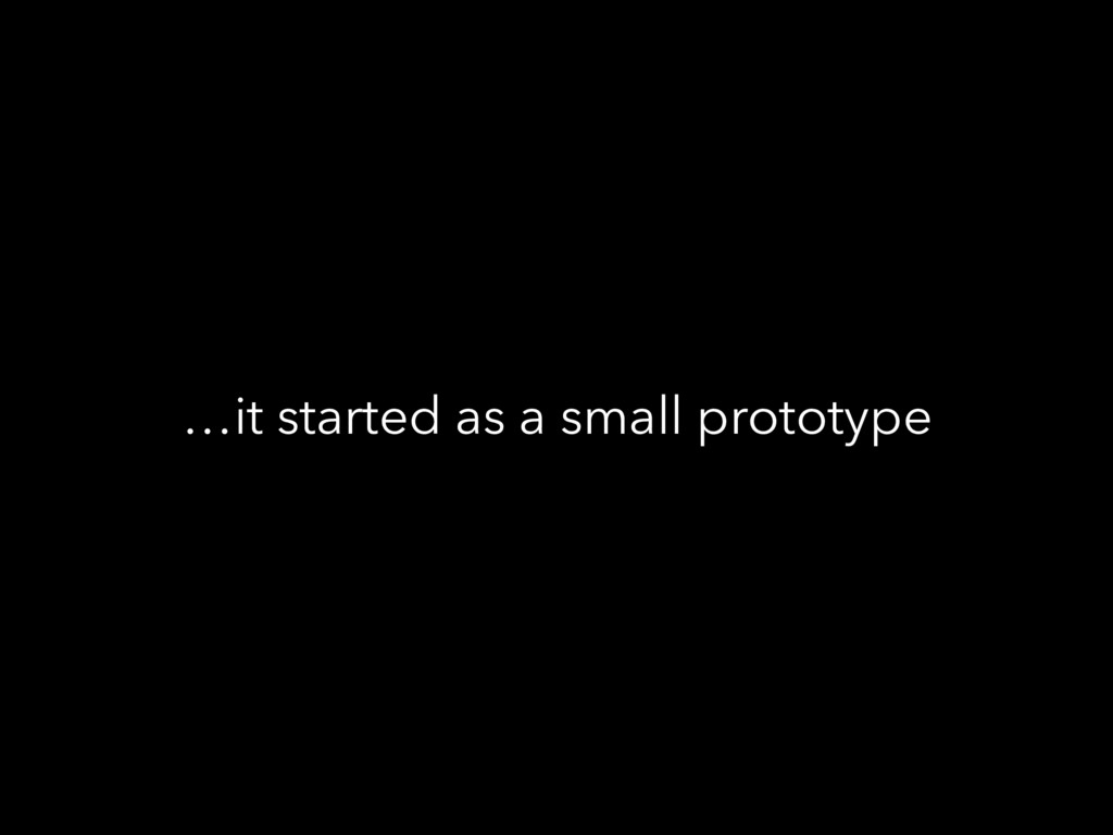 …it started as a small prototype