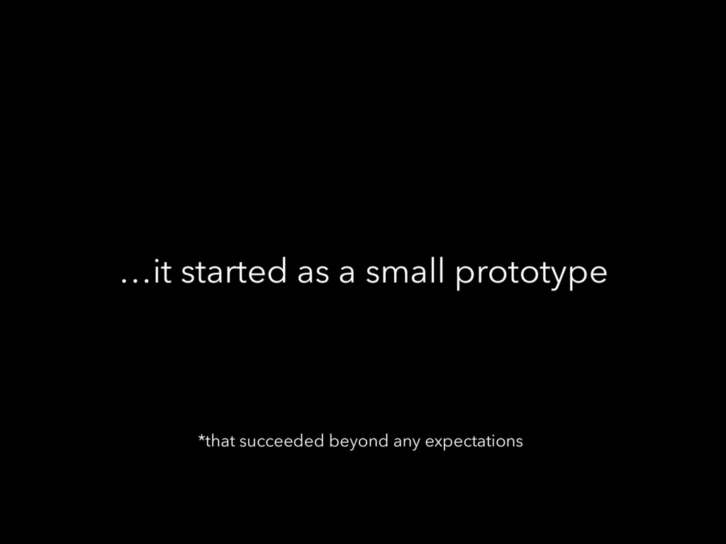 …it started as a small prototype *that succeede...