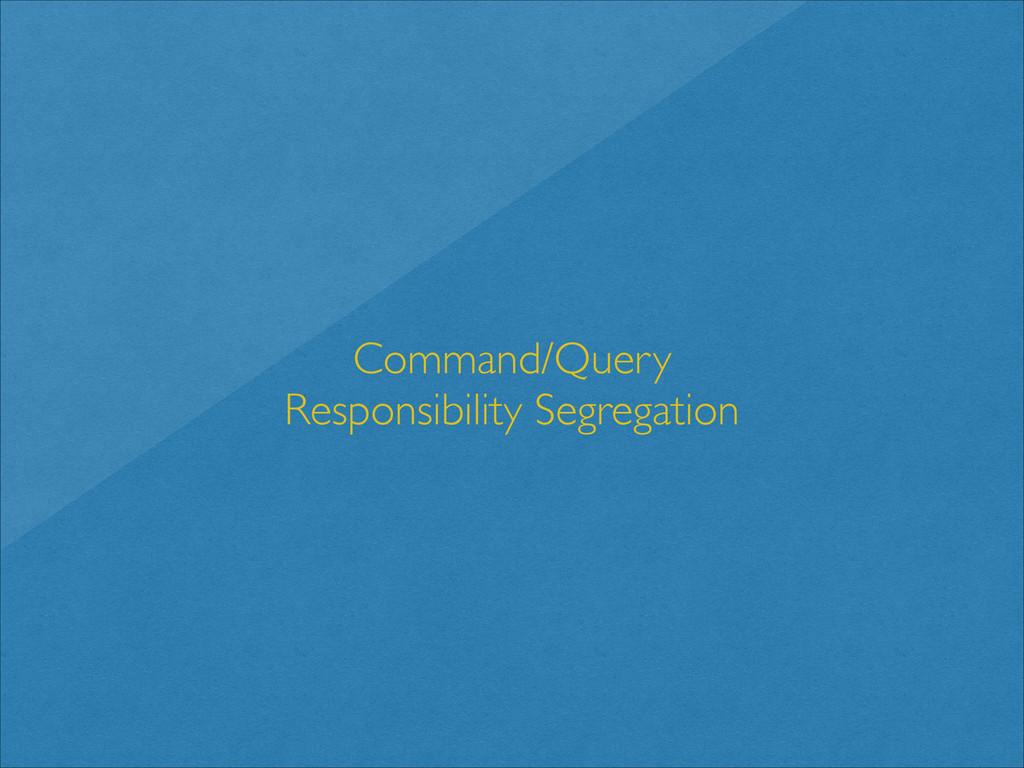 Command/Query   Responsibility Segregation