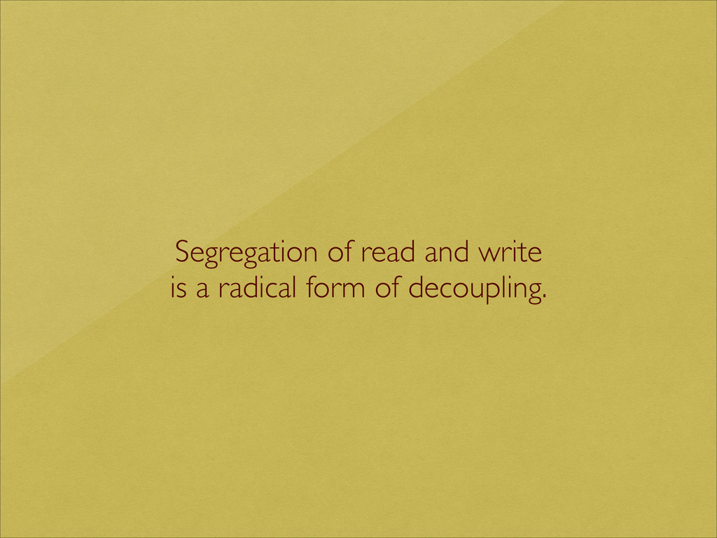 Segregation of read and write  is a radical f...