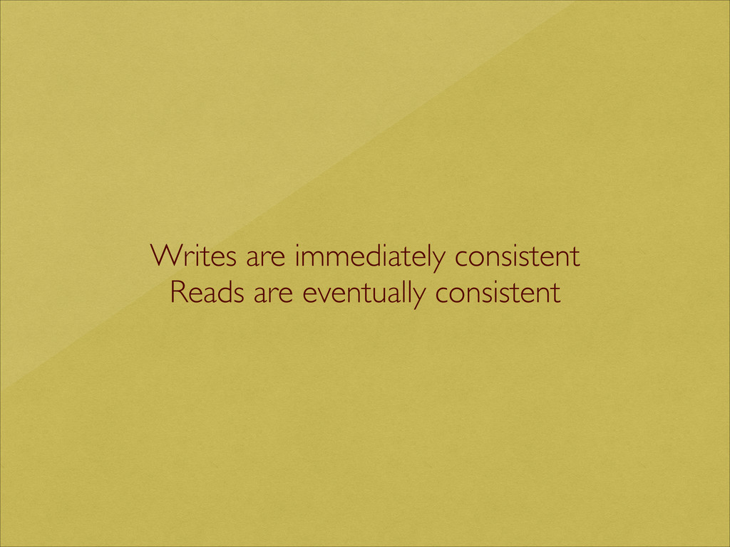 Writes are immediately consistent  Reads are ...