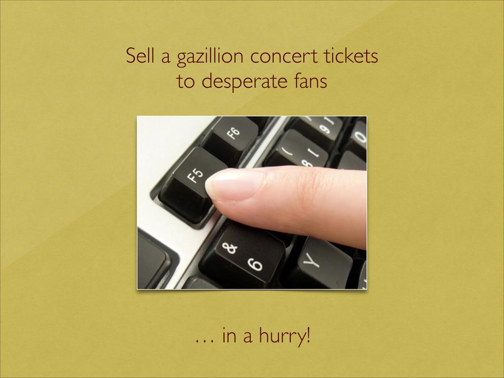 Sell a gazillion concert tickets  to desperat...