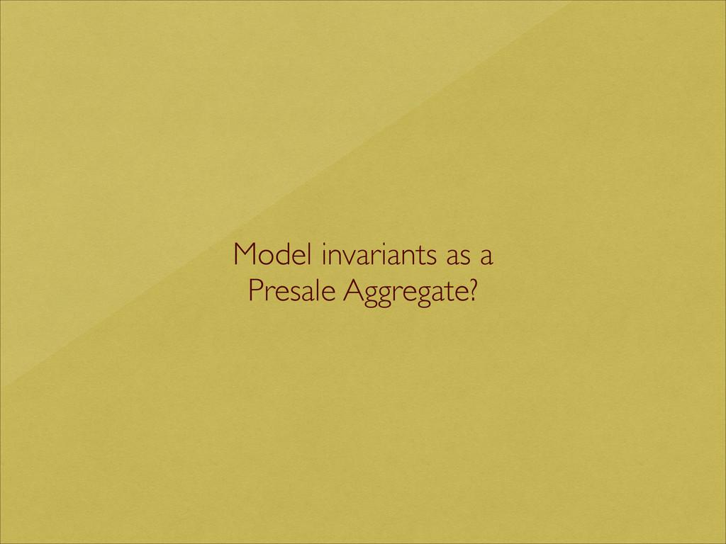 Model invariants as a  Presale Aggregate?