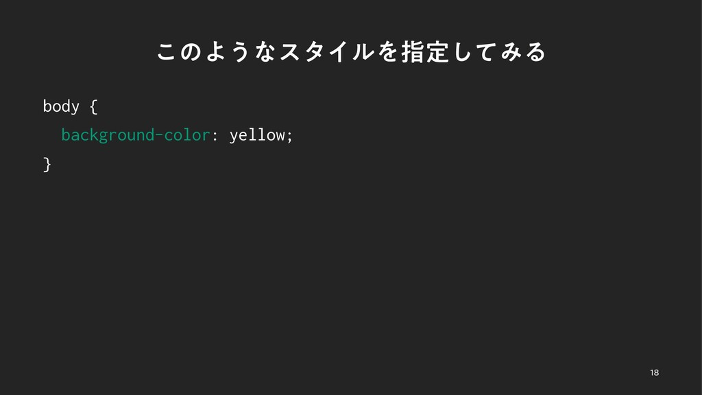 ͜ͷΑ͏ͳελΠϧΛࢦఆͯ͠ΈΔ body { background-color: yello...