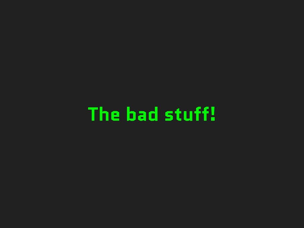 The bad stuff!