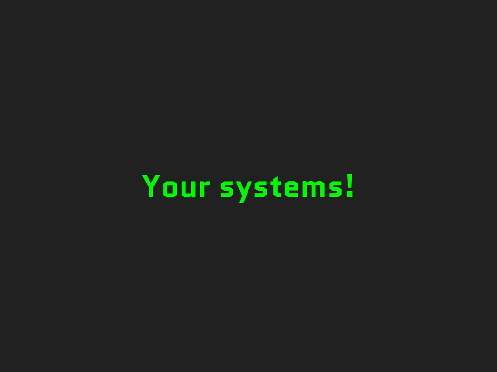 Your systems!