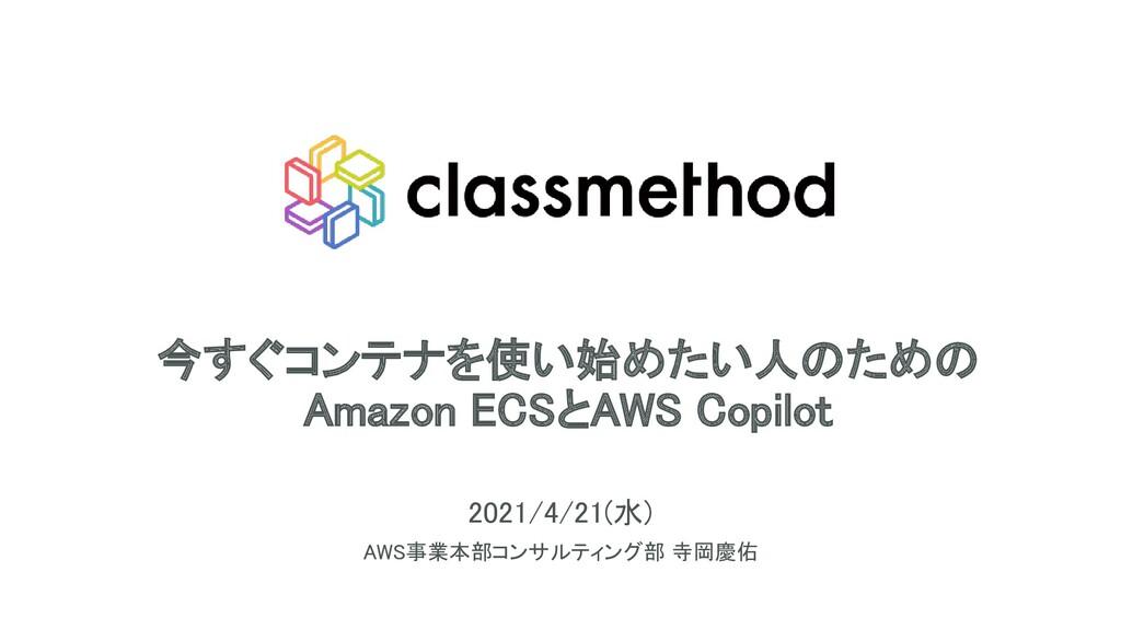 今すぐコンテナを使い始めたい人のための Amazon ECSとAWS Copilot 20...