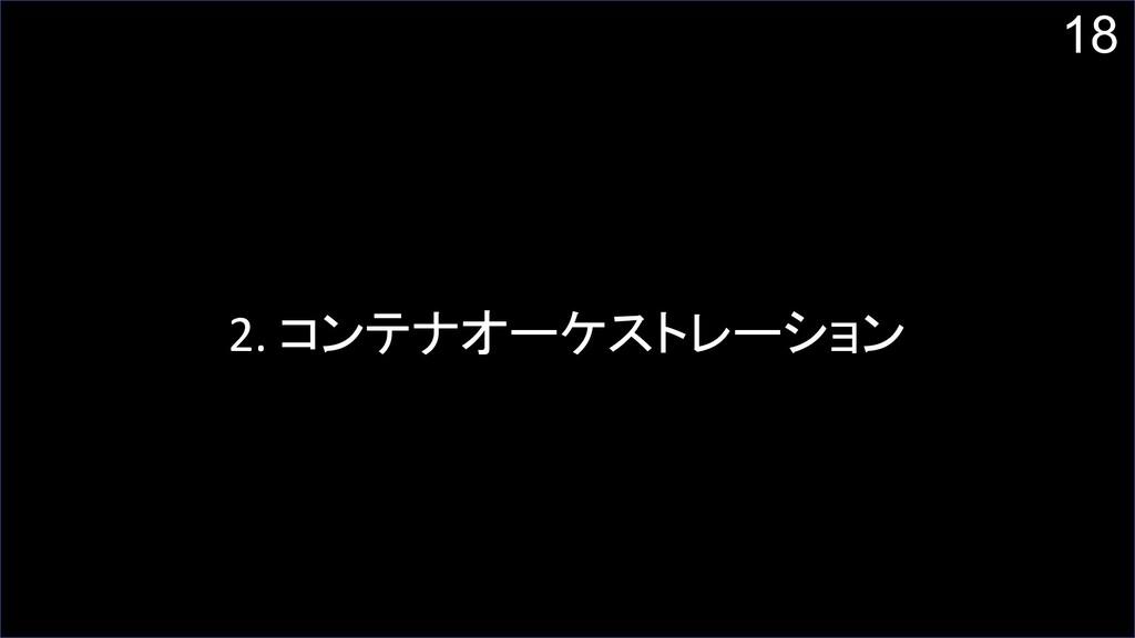 18 2. コンテナオーケストレーション