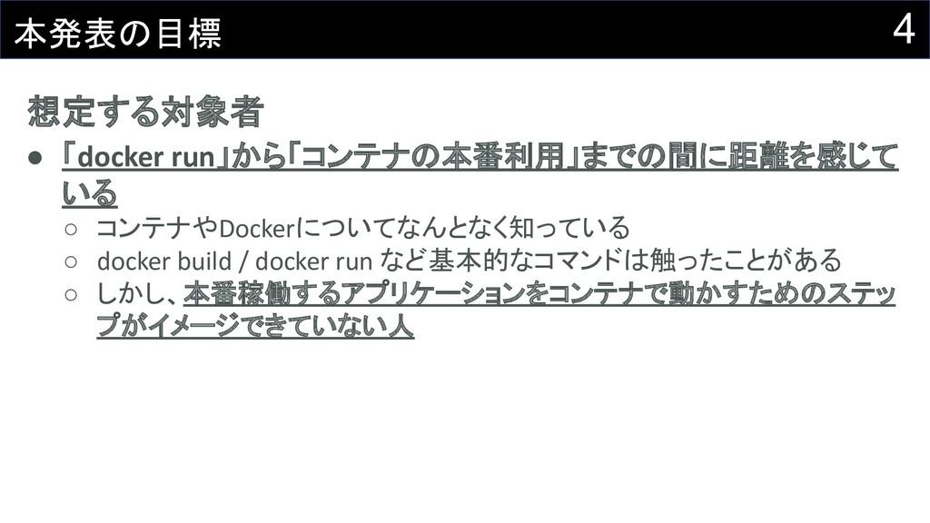 4 本発表の目標 想定する対象者 ● 「docker run」から「コンテナの本番利用」までの...