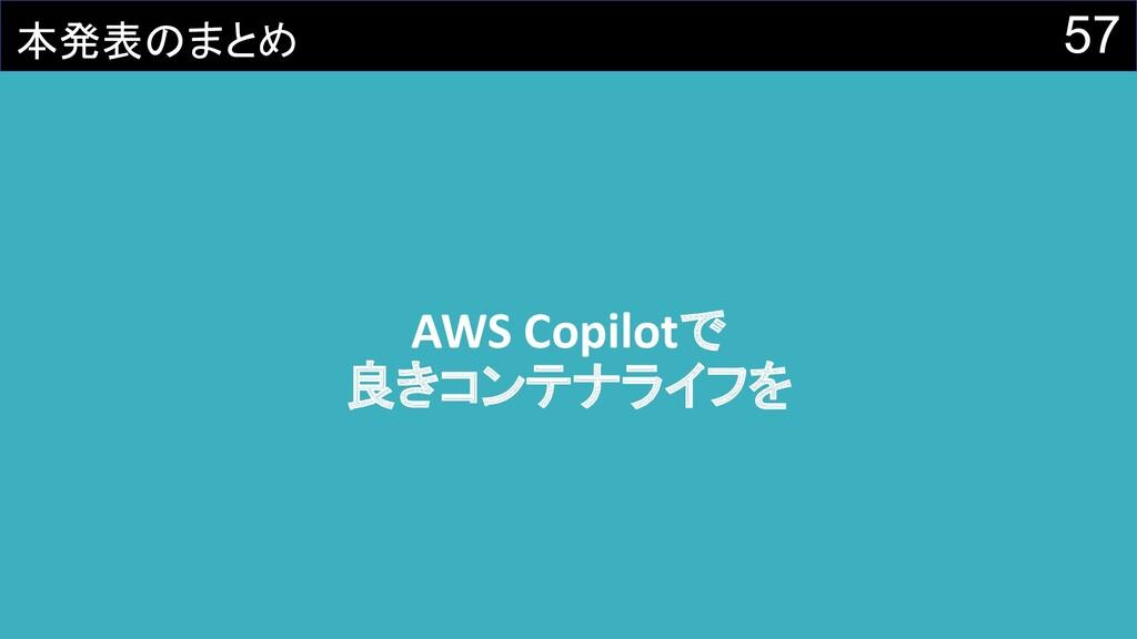 57 本発表のまとめ AWS Copilotで 良きコンテナライフを