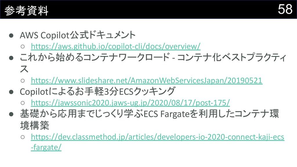 58 参考資料 ● AWS Copilot公式ドキュメント ○ https://aws.git...