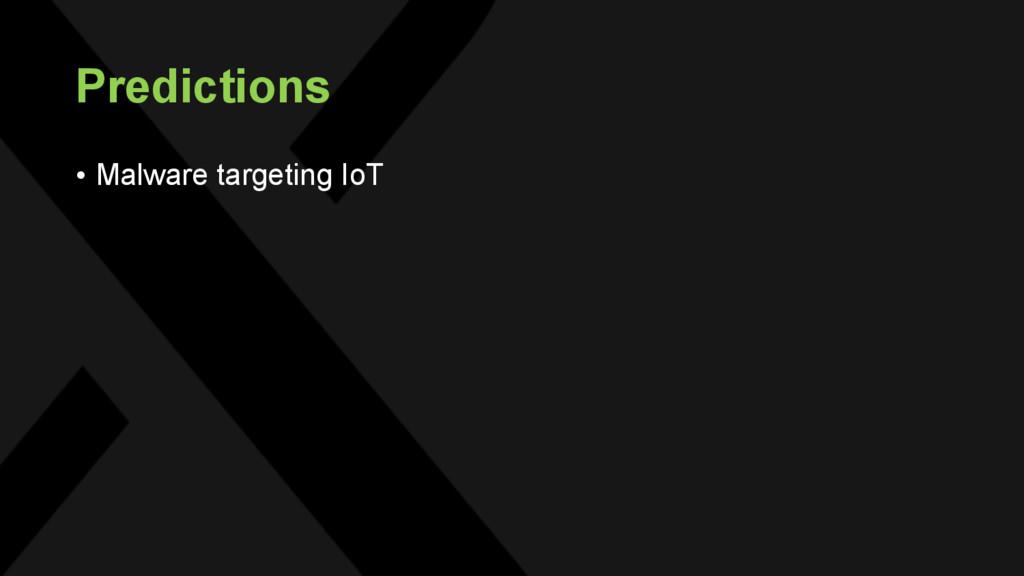 Predictions • Malware targeting IoT