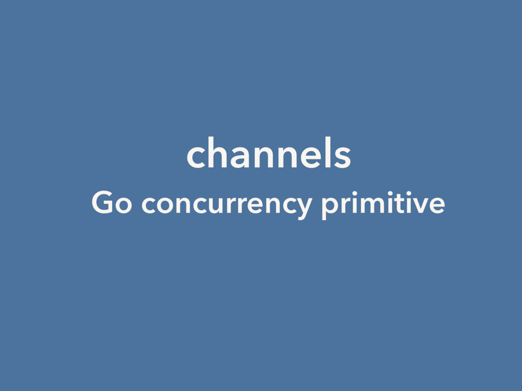 channels Go concurrency primitive