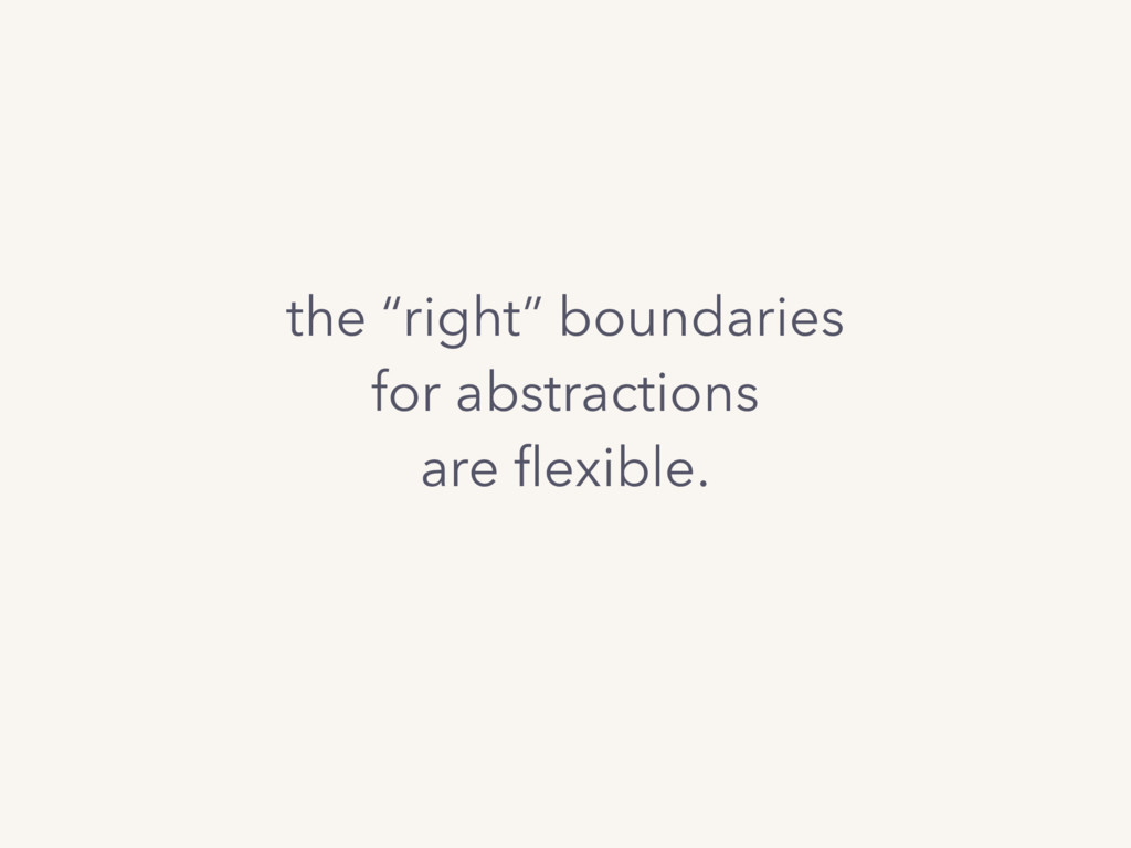 "the ""right"" boundaries for abstractions are flex..."