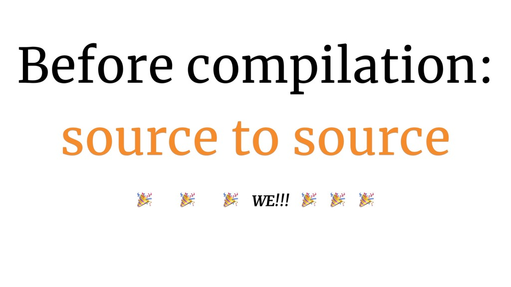 Before compilation: source to source    WE!!!