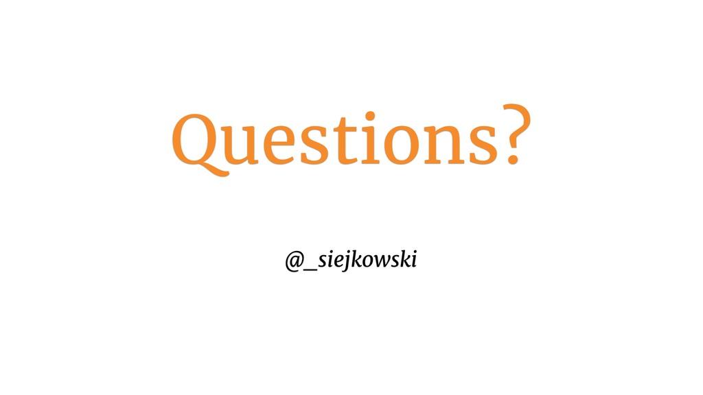 Questions? @_siejkowski