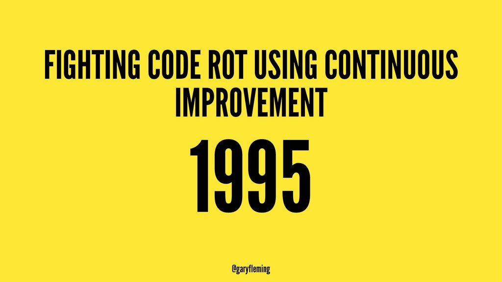 FIGHTING CODE ROT USING CONTINUOUS IMPROVEMENT ...
